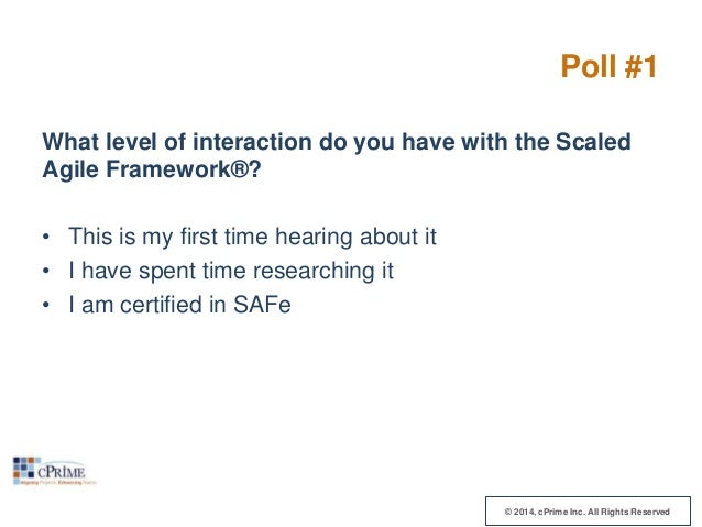 Poll #1 What level of interaction do you have with the Scaled Agile Framework®? • This is my first time hearing about it •...