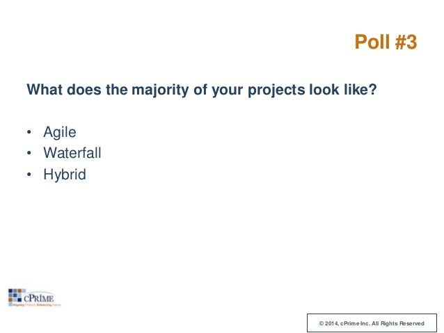 Poll #3 What does the majority of your projects look like? • Agile • Waterfall • Hybrid  © 2014, cPrime Inc. All Rights Re...