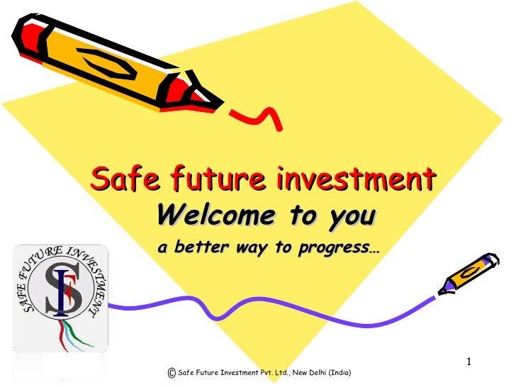 Safe future investment  <ul><ul><li>Welcome to you </li></ul></ul><ul><ul><li>a better way to progress… </li></ul></ul>Saf...