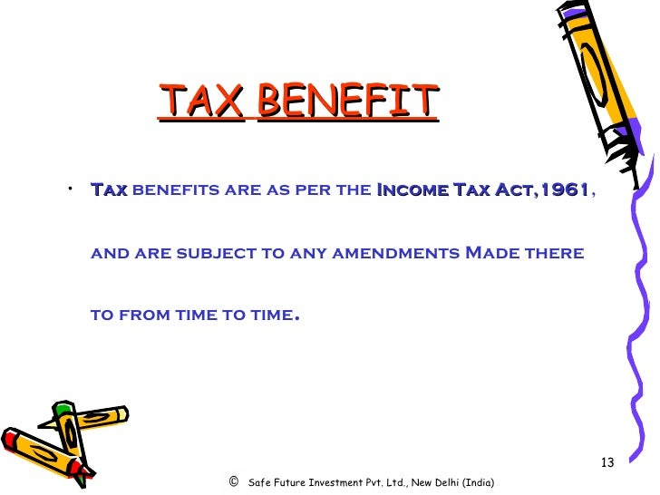 TAX   BENEFIT <ul><li>Tax  benefits are as per the  Income   Tax   Act,1961 , and are subject to any amendments Made there...