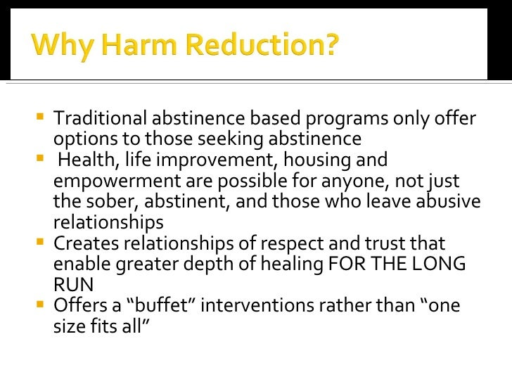 """harm reduction and abstinence based treatments The main thrust of this paper is to build a bridge between the abstinence-based and harm reduction treatment communities this approach, called """"gradualism,"""" is centered on trying to create a therapeutic continuum that builds on the strengths of both the harm reduction and abstinence approaches, while trying to reduce."""