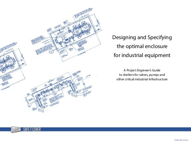 ©2015 Safe-T-Cover Designing and Specifying the optimal enclosure for industrial equipment A Project Engineer's Guide to s...
