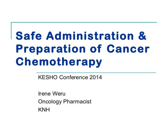 Safe Administration &  Preparation of Cancer  Chemotherapy  KESHO Conference 2014  Irene Weru  Oncology Pharmacist  KNH