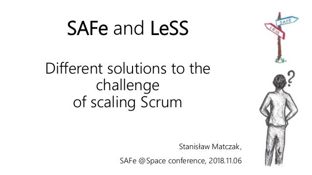 SAFe and LeSS Different solutions to the challenge of scaling Scrum Stanisław Matczak, SAFe @Space conference, 2018.11.06