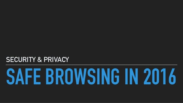SAFE BROWSING IN 2016 SECURITY & PRIVACY