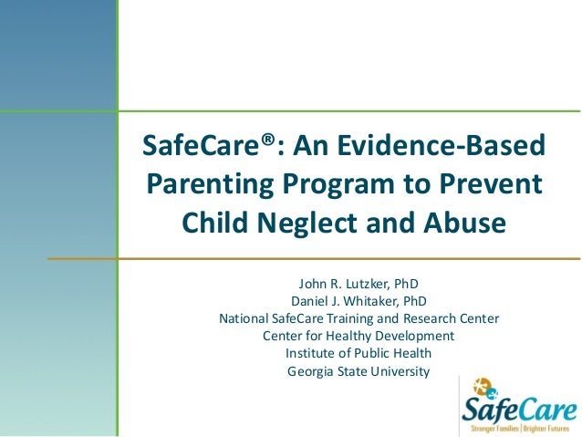 SafeCare®: An Evidence-BasedParenting Program to PreventChild Neglect and AbuseJohn R. Lutzker, PhDDaniel J. Whitaker, PhD...