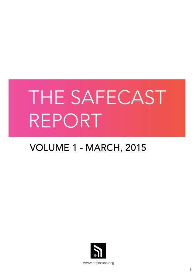 1 VOLUME 1 - MARCH, 2015 THE SAFECAST REPORT www.safecast.org