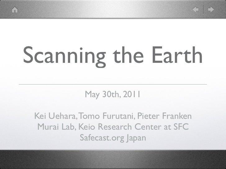 Scanning the Earth              May 30th, 2011 Kei Uehara, Tomo Furutani, Pieter Franken  Murai Lab, Keio Research Center ...