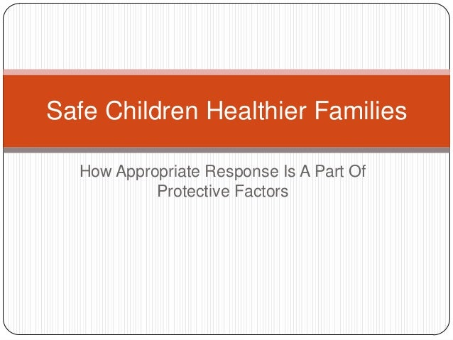 Safe Children Healthier Families  How Appropriate Response Is A Part Of           Protective Factors