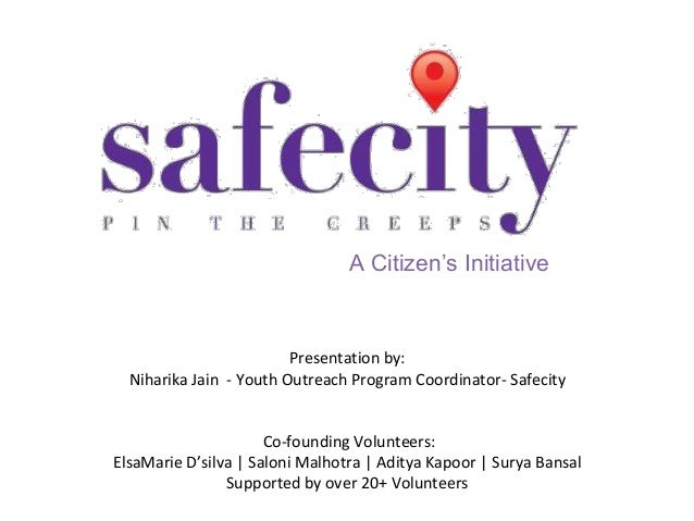 A Citizen's Initiative  Presentation by: Niharika Jain - Youth Outreach Program Coordinator- Safecity  Co-founding Volunte...
