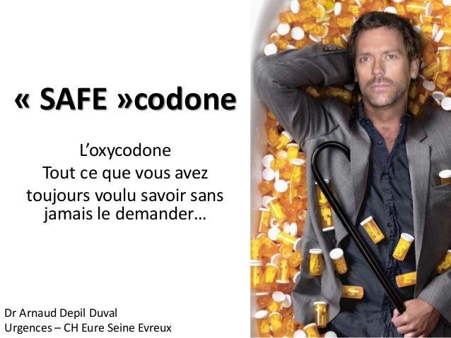« SAFE »codone L'oxycodone Tout ce que vous avez toujours voulu savoir sans jamais le demander… Dr Arnaud Depil Duval Urge...