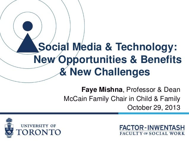 Social Media & Technology: New Opportunities & Benefits & New Challenges Faye Mishna, Professor & Dean McCain Family Chair...