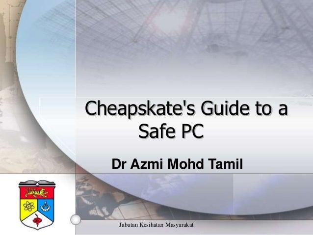 Jabatan Kesihatan Masyarakat Cheapskate's Guide to a Safe PC Dr Azmi Mohd Tamil
