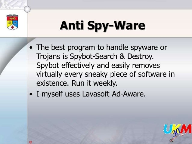 © Anti Spy-Ware • The best program to handle spyware or Trojans is Spybot-Search & Destroy. Spybot effectively and easily ...