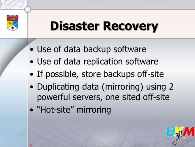 © Disaster Recovery • Use of data backup software • Use of data replication software • If possible, store backups off-site...