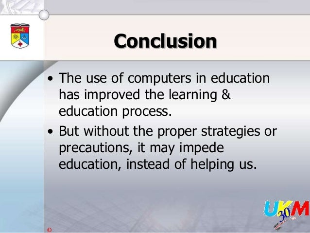 © Conclusion • The use of computers in education has improved the learning & education process. • But without the proper s...
