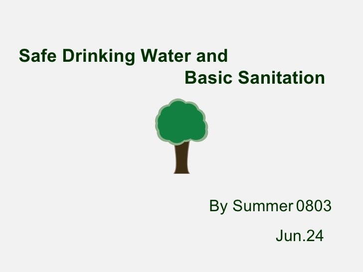 Safe Drinking Water and  Basic Sanitation   By Summer   0803 Jun.24