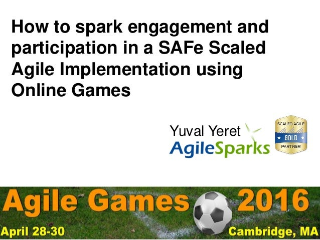 yuval@ .com #AgileGames2016 How to spark engagement and participation in a SAFe Scaled Agile Implementation using Online G...
