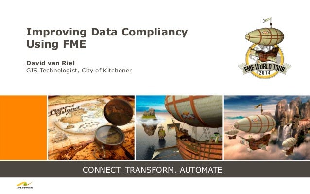 CONNECT. TRANSFORM. AUTOMATE. Improving Data Compliancy Using FME David van Riel GIS Technologist, City of Kitchener
