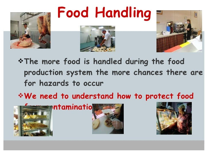 Food Handling <ul><li>The more food is handled during the food production system the more chances there are for hazards to...