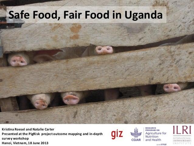 Safe Food, Food,Food in Uganda Safe Fair Fair Food Uganda  Kristina Roesel and Natalie Carter Presented at the PigRisk pro...