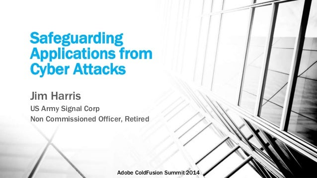 Safeguarding  Applications from  Cyber Attacks  Jim Harris  US Army Signal Corp  Non Commissioned Officer, Retired  Adobe ...