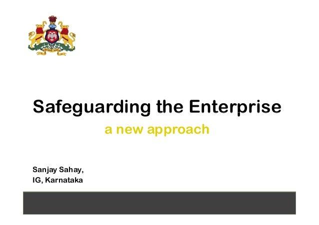 Safeguarding the EnterpriseSafeguarding the Enterprise a new approach Sanjay Sahay, IG, Karnataka