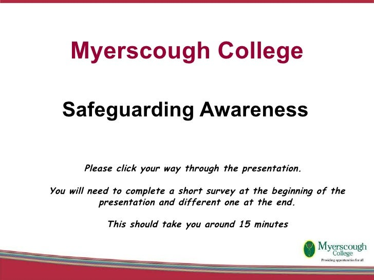 Myerscough College Safeguarding Awareness  Please click your way through the presentation.  You will need to complete a sh...