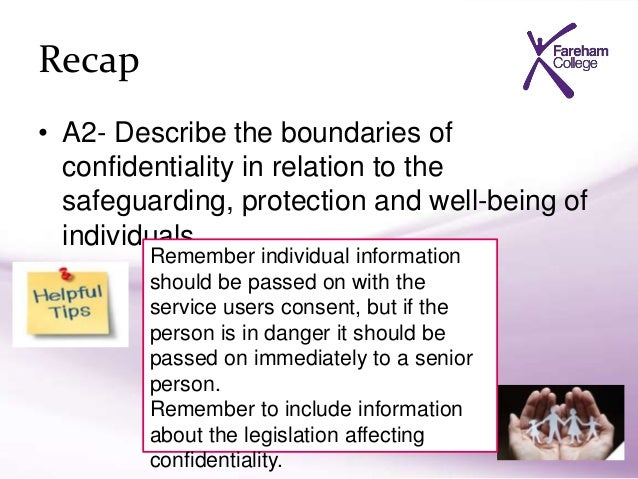 describe the principles and boundaries of confidentiality and when to share information Local context and justification for sharing information  share relevant  information across geographical and worker boundaries  as with the common  law described above, the principle of 'proportionality' applies to sharing.