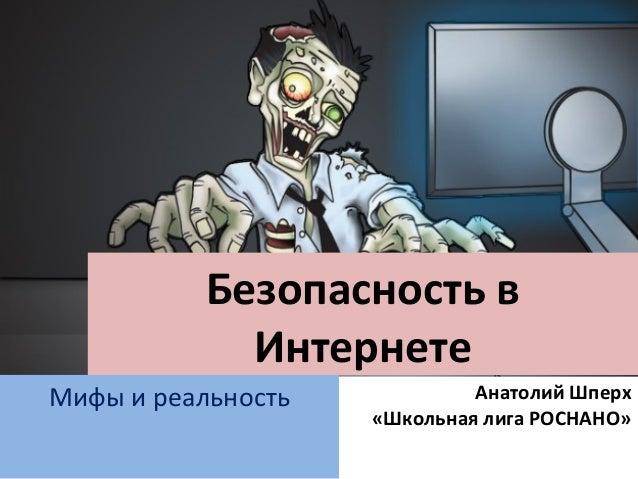 Безопасность в Интернете Мифы и реальность Анатолий Шперх «Школьная лига РОСНАНО»
