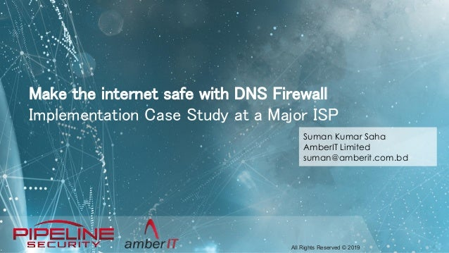 All Rights Reserved © 2019 Make the internet safe with DNS Firewall Implementation Case Study at a Major ISP Suman Kumar S...