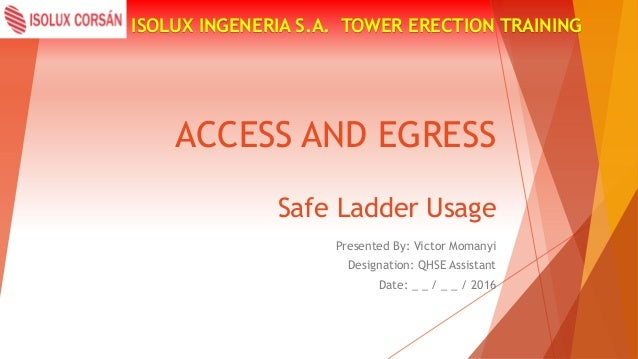 ACCESS AND EGRESS ISOLUX INGENERIA S.A. TOWER ERECTION TRAINING Safe Ladder Usage Presented By: Victor Momanyi Designation...