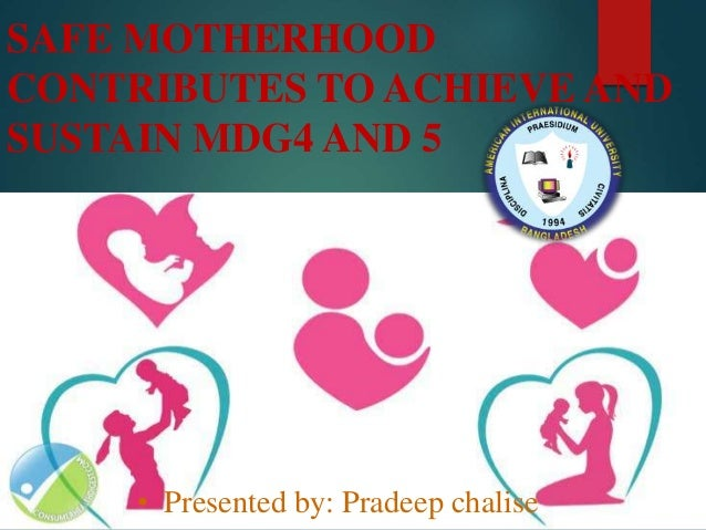 SAFE MOTHERHOOD CONTRIBUTES TO ACHIEVE AND SUSTAIN MDG4 AND 5 • Presented by: Pradeep chalise