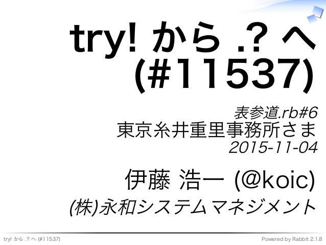 try!�から�.?�へ�(#11537) Powered�by�Rabbit�2.1.8 try!�から�.?�へ (#11537) 表参道.rb#6 東京糸井重⾥事務所さま 2015-11-04 伊藤�浩⼀�(@koic) (株)永和システ...