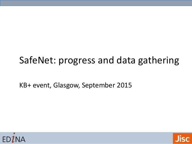 SafeNet: progress and data gathering KB+ event, Glasgow, September 2015