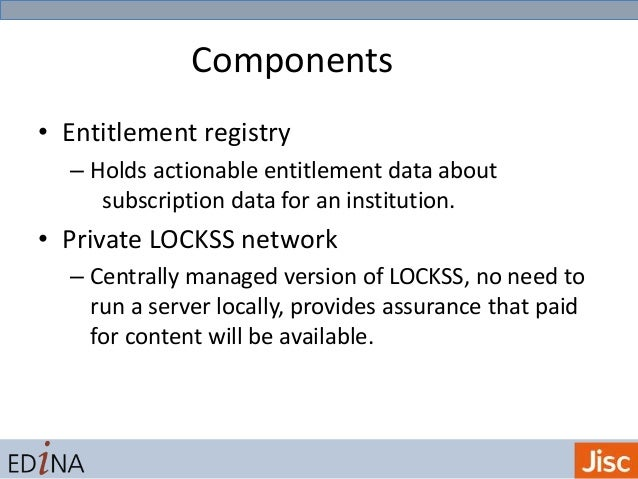 Components • Entitlement registry – Holds actionable entitlement data about subscription data for an institution. • Privat...