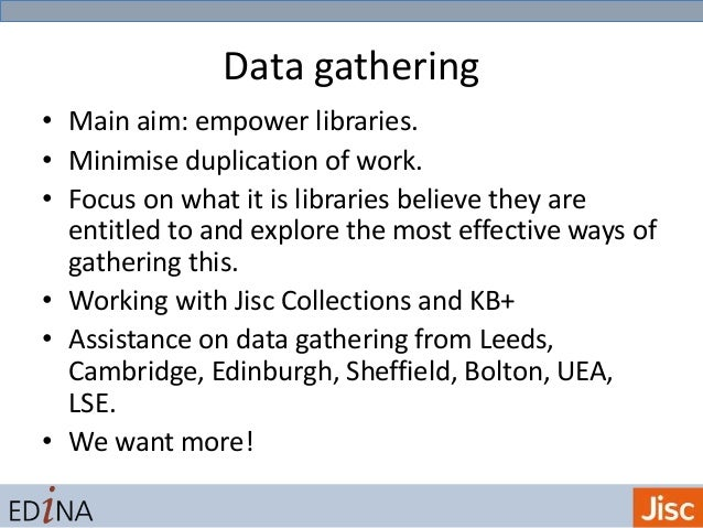 Data gathering • Main aim: empower libraries. • Minimise duplication of work. • Focus on what it is libraries believe they...