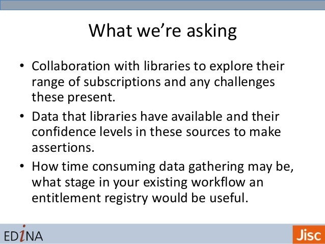 What we're asking • Collaboration with libraries to explore their range of subscriptions and any challenges these present....