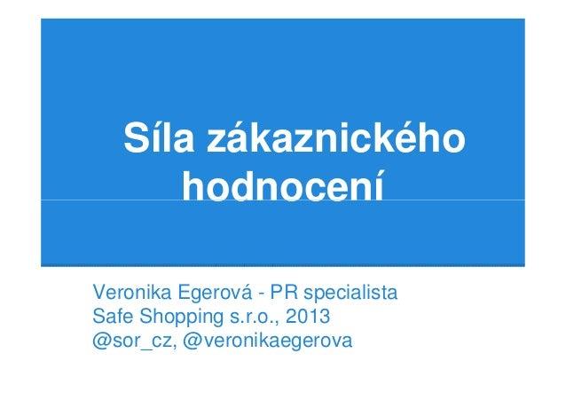 Síla zákaznického      hodnoceníVeronika Egerová - PR specialistaSafe Shopping s.r.o., 2013@sor_cz, @veronikaegerova