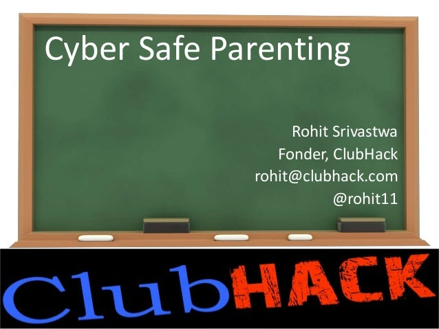 Cyber Safe Parenting Rohit Srivastwa Fonder, ClubHack rohit@clubhack.com @rohit11