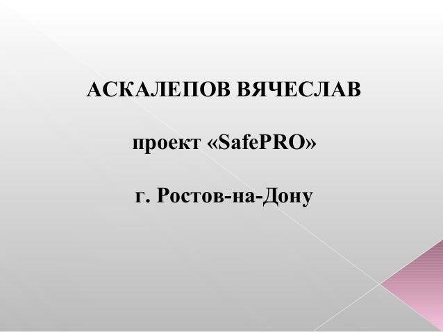 АСКАЛЕПОВ ВЯЧЕСЛАВ проект «SafePRO» г. Ростов-на-Дону
