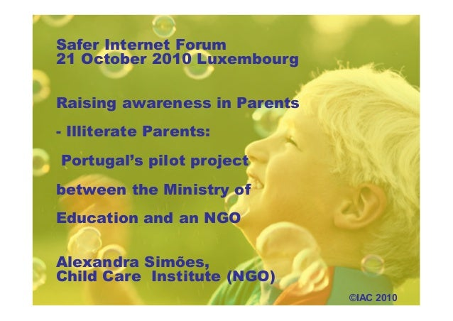 Safer Internet Forum 21 October 2010 Luxembourg Raising awareness in Parents - Illiterate Parents: Portugal's pilot projec...