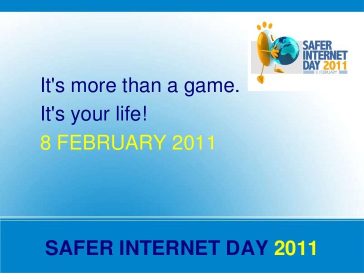Its more than a game.Its your life!8 FEBRUARY 2011SAFER INTERNET DAY 2011