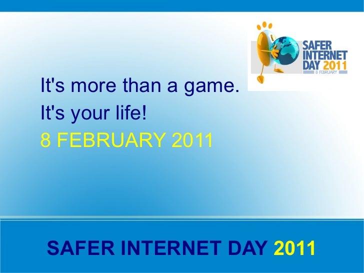 SAFER INTERNET DAY  2011 <ul><li>It's more than a game.  </li></ul><ul><li>It's your life! </li></ul><ul><li>8 FEBRUARY 20...