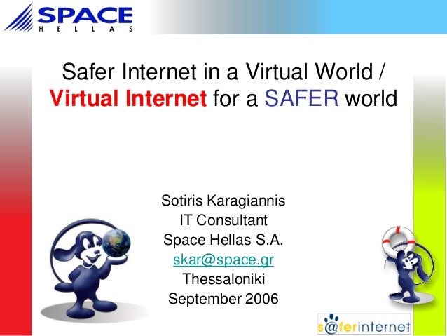 Safer Internet in a Virtual World / Virtual Internet for a SAFER world  Sotiris Karagiannis IT Consultant Space Hellas S.A...