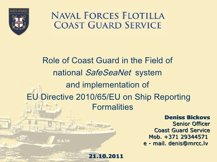 Deniss Bickovs Senior Officer Coast Guard Service Mob. +371 29344571  e - mail. denis@mrcc.lv  21 . 10 .2011 Role of Coast...