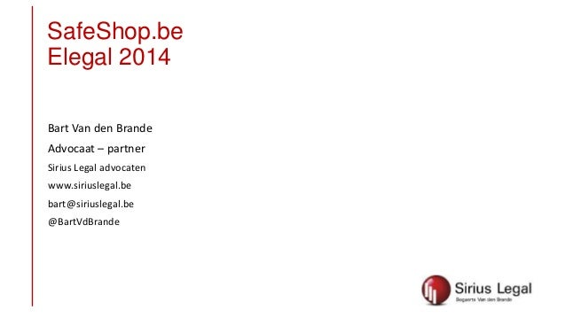 SafeShop.be Elegal 2014 Bart Van den Brande Advocaat – partner Sirius Legal advocaten www.siriuslegal.be bart@siriuslegal....