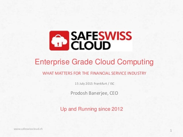 Up and Running since 2012 www.safeswisscloud.ch 1 Enterprise Grade Cloud Computing WHAT MATTERS FOR THE FINANCIAL SERVICE ...