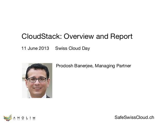 SafeSwissCloud.ch CloudStack: Overview and Report Prodosh Banerjee, Managing Partner  11 June 2013 Swiss Cloud Day