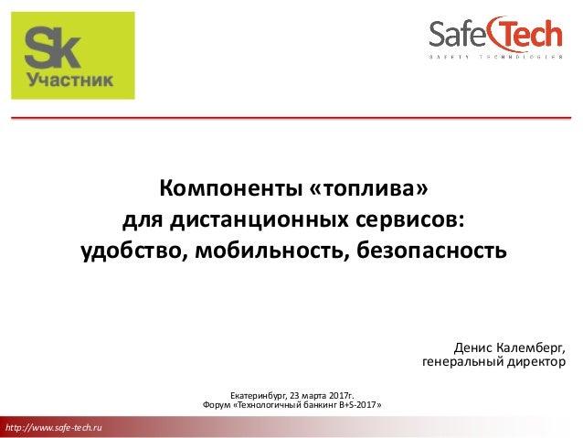 http://www.safe-tech.ru Компоненты «топлива» для дистанционных сервисов: удобство, мобильность, безопасность Денис Калембе...